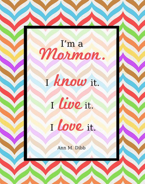 "Free printable quote: ""I'm a Mormon. I know it. I live it. I love it."" Ann M. Dibb"