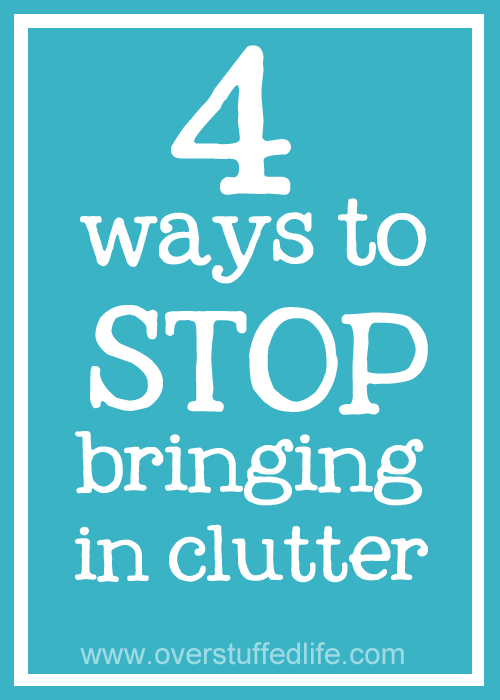 Part of being cluter-free is to stop bringing the clutter in the house in the first place. 4 ideas to help you nip the clutter problem in the bud. #overstuffedlife