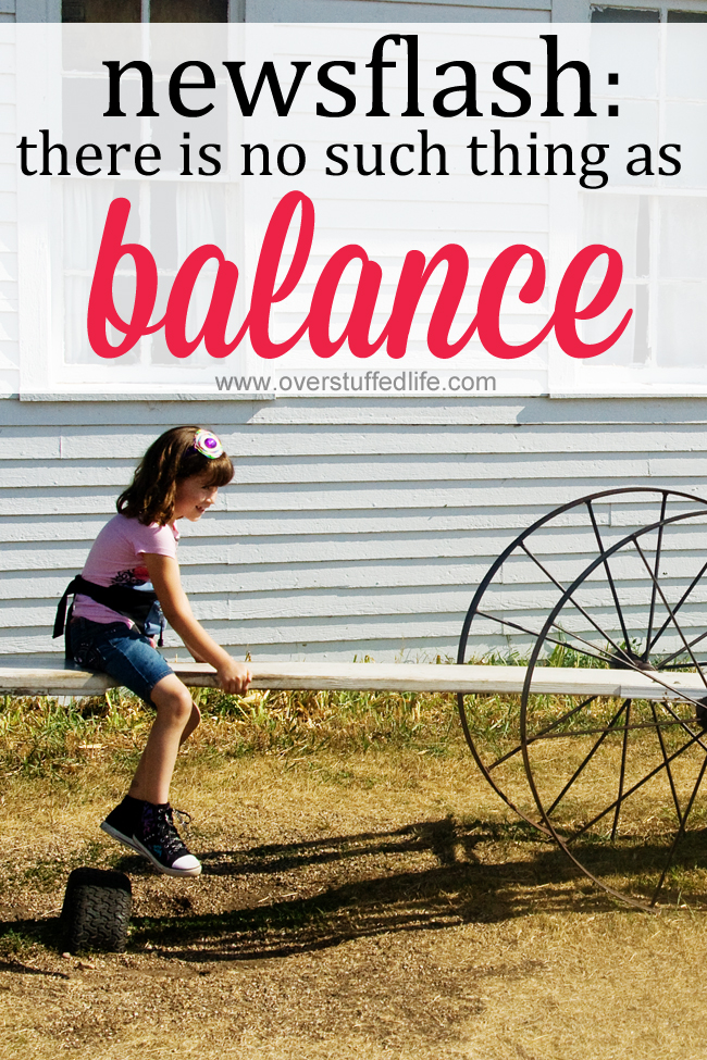 Are you always trying to figure out how to find balance in your life? Stop the quest for balance and start looking at it a different way. #overstuffedlife