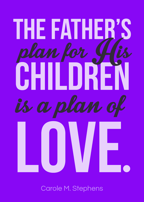"""October 2016 visiting teaching handout. Download and print the Carole M. Stephens quote """"The Father's plan for His children is a plan of love."""""""